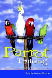 Parrot Training - A Guide to Taming and Gentling Your Avian Companion ebook by Bonnie Munro Doane