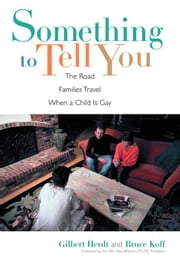 Something to Tell You: The Road Families Travel When a Child is Gay ebook by Herdt, Gilbert H.