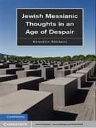 Jewish Messianic Thoughts in an Age of Despair ebook by Kenneth Seeskin