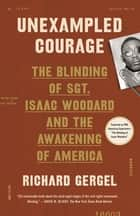 Unexampled Courage - The Blinding of Sgt. Isaac Woodard and the Awakening of President Harry S. Truman and Judge J. Waties Waring ebook by Richard Gergel