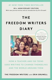 The Freedom Writers Diary (20th Anniversary Edition) - How a Teacher and 150 Teens Used Writing to Change Themselves and the World Around Them ebook by The Freedom Writers, Erin Gruwell