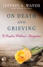 On Death and Grieving - A Psychic Medium's Perspective ebook by Jeffrey A. Wands