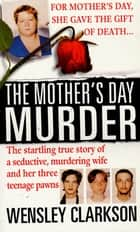 The Mother's Day Murder - The Startling True Story of a Seductive, Murdering Wife and her Three Teenage Pawns ebook by Wensley Clarkson