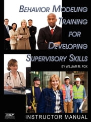Behavior Modeling - Instructor Manual - Training for Developing Supervisory Skills ebook by William M. Fox