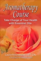 Aromatherapy 6 Week Course: Take Charge of your Health with Essential Oils! eBook by Laura Moorehead