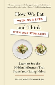 How We Eat with Our Eyes and Think with Our Stomachs - Learn to See the Hidden Influences That Shape Your Eating Habits ebook by Melanie Mühl, Diana von Kopp