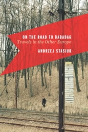 On the Road to Babadag - Travels in the Other Europe ebook by Andrzej Stasiuk,Michael Kandel,Petra Hardt