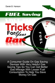 Fuel Saving Tricks For Your Car - A Consumer Guide On Gas Saving Devices With Very Helpful Gas Saving Tips So You Can Get Better Gas Mileage With Lesser Fuel Consumption To Help You Save Money On Gas ebook by Derek B. Hanson