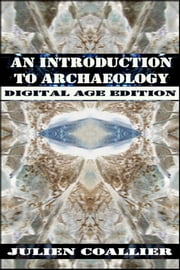 An Introduction To Archaeology - Digital Age Edition ebook by Julien Coallier