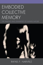 Embodied Collective Memory - The Making and Unmaking of Human Nature ebook by Rafael F. Narváez