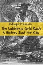 The California Gold Rush: A History Just For Kids ebook by KidCaps