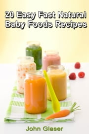 20 Easy Fast Natural Baby Foods Recipes ebook by John Glaser