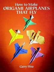 How to Make Origami Airplanes That Fly ebook by Gery Hsu