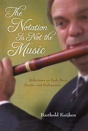 The Notation Is Not the Music - Reflections on Early Music Practice and Performance ebook by Barthold Kuijken