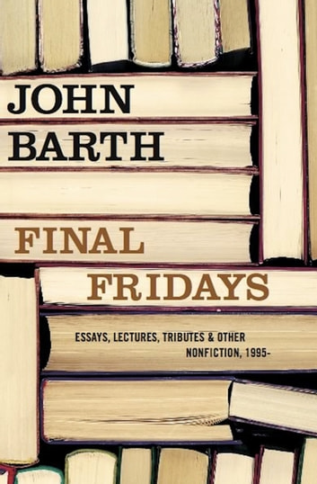 Final Fridays - Essays, Lectures, Tributes & Other Nonfiction, 1995– ebook by John Barth