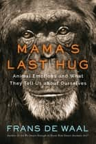 Mama's Last Hug: Animal Emotions and What They Tell Us about Ourselves ebook by Frans de Waal