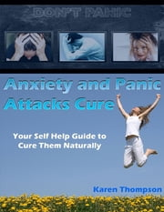 Anxiety and Panic Attacks Cure: Your Self Help Guide to Cure Them Naturally ebook by Karen Thompson