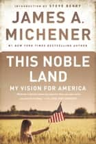 This Noble Land - My Vision for America ebook by James A. Michener, Steve Berry