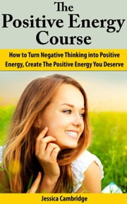 Positive Energy Course: How To Turn Negative Thinking Into Positive Energy, Create The Positive Energy You Deserve ebook by Jessica Cambridge