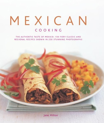 Mexican Cooking: 150 Fiery Classic and Regional Recipes Shown in 250 Stunning Photographs ebook by Jane Milton