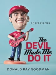 The Devil Made Me Do It - Short Stories ebook by Donald Ray Goodman