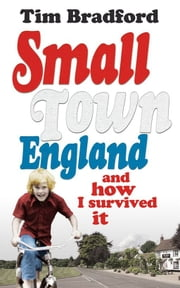 Small Town England - And How I Survived It ebook by Tim Bradford