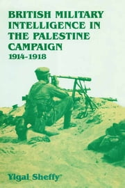 British Military Intelligence in the Palestine Campaign, 1914-1918 ebook by Yigal Sheffy