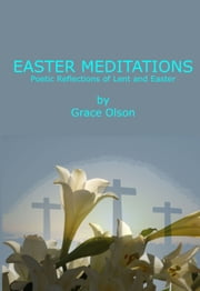 Easter Meditations - Poetic Reflections of Lent and Easter ebook by Grace Olson