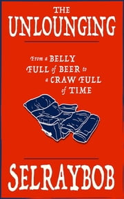 The Unlounging - From a Belly Full of Beer to a Craw Full of Time ebook by Selraybob