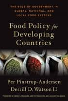 Food Policy for Developing Countries - The Role of Government in Global, National, and Local Food Systems ebook by Per Pinstrup-Andersen, Derrill D. Watson II