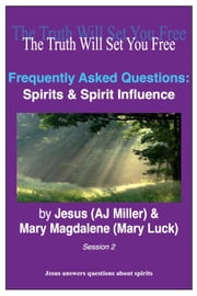 Frequently Asked Questions: Spirits & Spirit Influence Session 2 ebook by Jesus (AJ Miller),Mary Magdalene (Mary Luck)