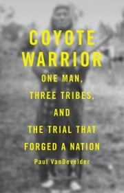 Coyote Warrior - One Man, Three Tribes, and the Trial That Forged a Nation ebook by Paul Van Develder