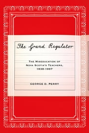 The Grand Regulator - The Miseducation of Nova Scotia's Teachers, 1838-1997 ebook by George D. Perry