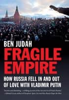 Fragile Empire - How Russia Fell In and Out of Love with Vladimir Putin ebook by Ben Judah