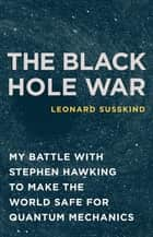The Black Hole War - My Battle with Stephen Hawking to Make the World Safe for Quantum Mechanics ebook by