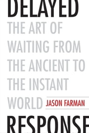 Delayed Response - The Art of Waiting from the Ancient to the Instant World ebook by Jason Farman