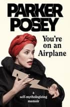 You're on an Airplane - A Self-Mythologizing Memoir ebook by Parker Posey