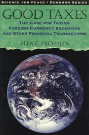 Good Taxes - The Case for Taxing Foreign Currency Exchange and Other Financial Transactions ebook by Alex C. Michalos