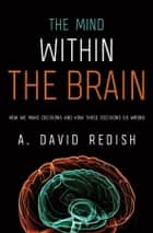The Mind within the Brain: How We Make Decisions and How those Decisions Go Wrong ebook by A. David Redish