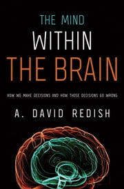 The Mind within the Brain: How We Make Decisions and How those Decisions Go Wrong - How We Make Decisions and How those Decisions Go Wrong ebook by A. David Redish