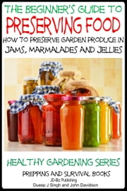 A Beginner's Guide to Preserving Food: How To Preserve Garden Produce In Jams, Marmalades and Jellies ebook by Dueep Jyot Singh,John Davidson