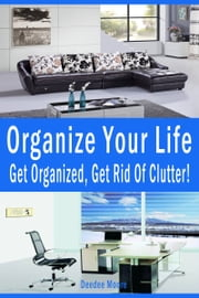Organize Your Life- Get Organized, Get Rid Of Clutter! ebook by Deedee Moore