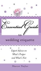 The Essential Guide to Wedding Etiquette ebook by Sharon Naylor