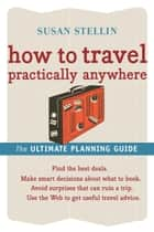 How to Travel Practically Anywhere ebook by Susan Stellin