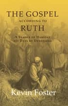 The Gospel According to Ruth - A Season of Harvest 121 Days of Devotions ebook by Kevin Foster