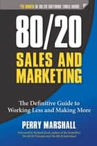 80/20 Sales and Marketing - The Definitive Guide to Working Less and Making More ebook by Perry Marshall, Richard Koch