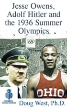 Jesse Owens, Adolf Hitler and the 1936 Summer Olympics ebook by Doug West
