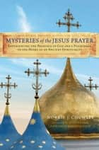 Mysteries of the Jesus Prayer - Experiencing the Mysteries of God and a Pilgrimage to the Heart of an Ancient Spirituality ebook by Norris Chumley