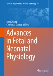 Advances in Fetal and Neonatal Physiology - Proceedings of the Center for Perinatal Biology 40th Anniversary Symposium ebook by Lubo Zhang,Charles A. Ducsay