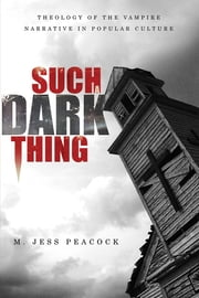 Such a Dark Thing - Theology of the Vampire Narrative in Popular Culture ebook by M. Jess Peacock